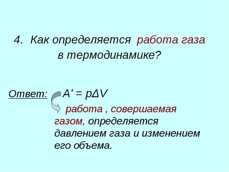 4. Как определяется работа газа в термодинамике? Ответ: A'=pΔV работа, сов...