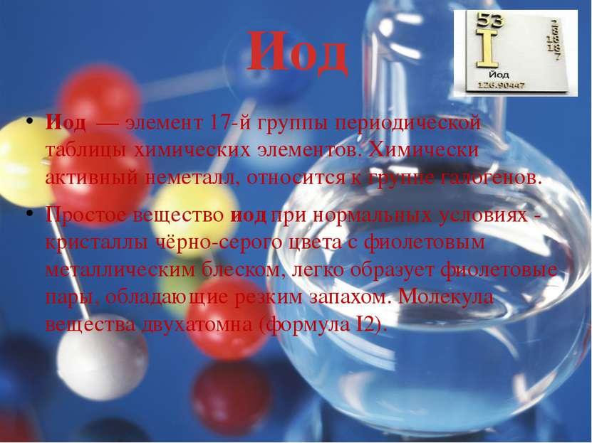 Иод Иод — элемент 17-й группы периодической таблицы химических элементов. Хи...