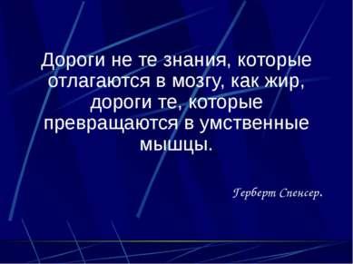 Дороги не те знания, которые отлагаются в мозгу, как жир, дороги те, которые ...