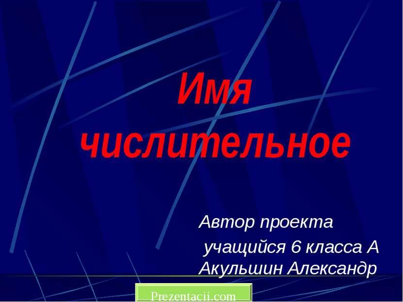 Имя числительное Автор проекта учащийся 6 класса А Акульшин Александр Prezent...
