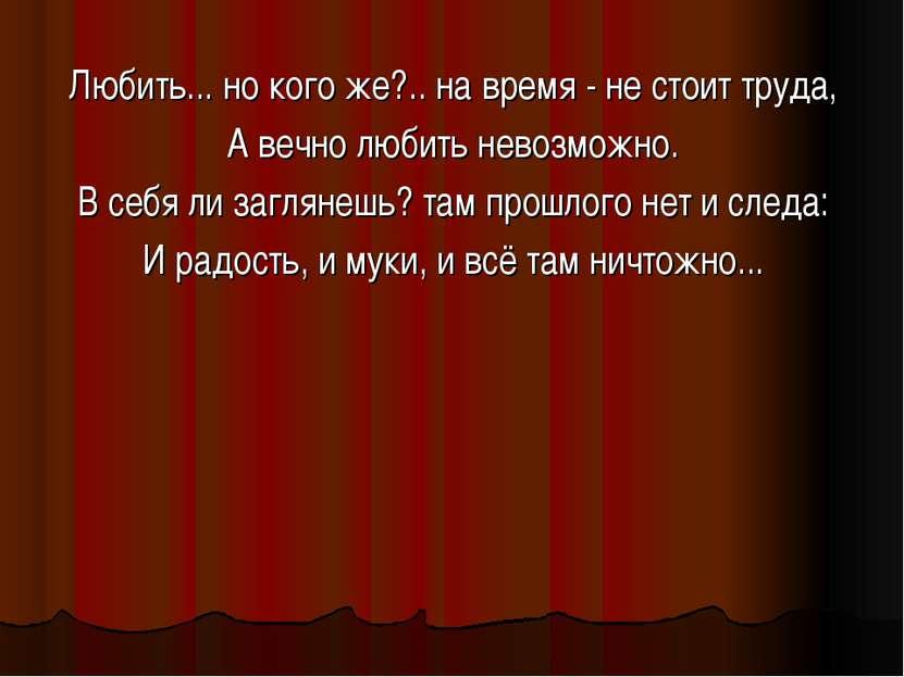 Любить... но кого же?.. на время - не стоит труда, А вечно любить невозможно....