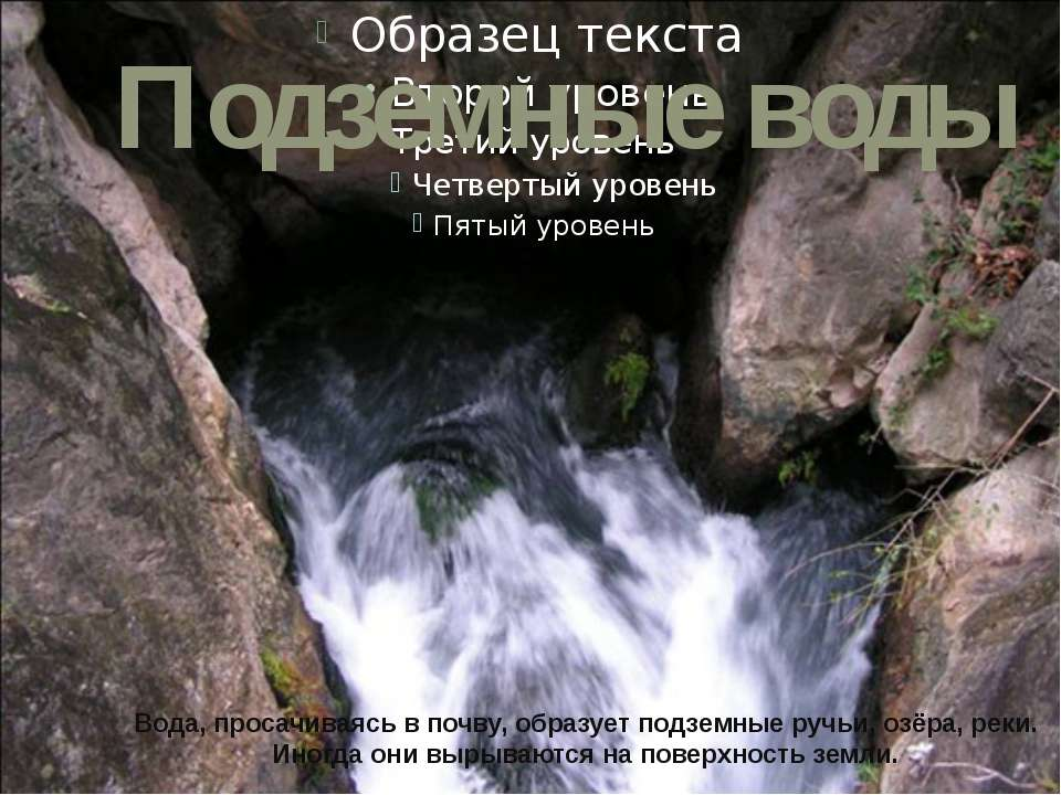 Подземные воды Вода, просачиваясь в почву, образует подземные ручьи, озёра, р...
