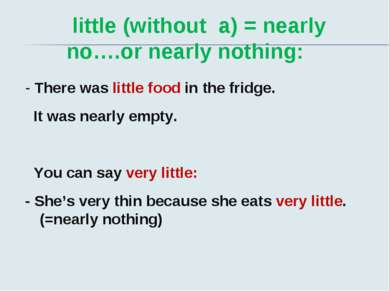 little (without a) = nearly no….or nearly nothing: - There was little food in...