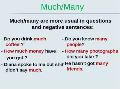 Much/Many Much/many are more usual in questions and negative sentences: - Do ...