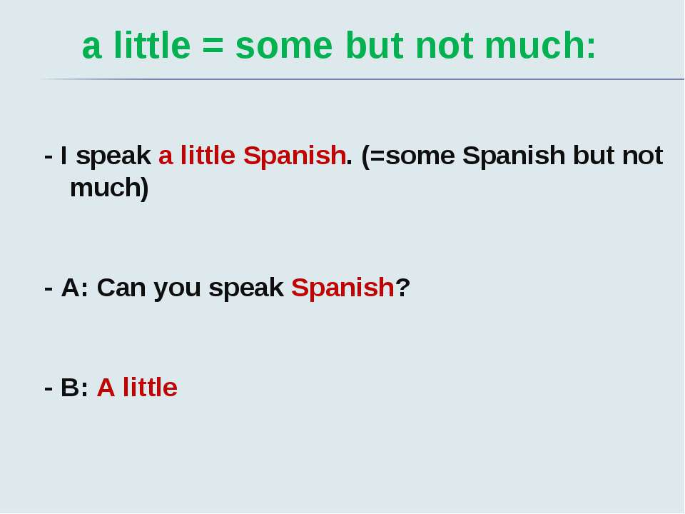 a little = some but not much: - I speak a little Spanish. (=some Spanish but ...