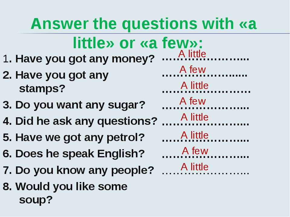 Answer the questions with «a little» or «a few»: 1. Have you got any money? 2...