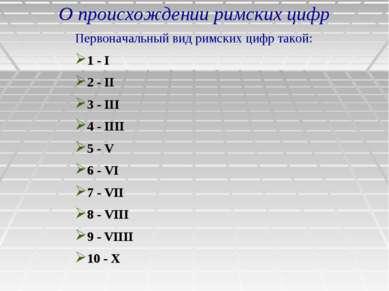 О происхождении римских цифр Первоначальный вид римских цифр такой: 1 - I 2 -...