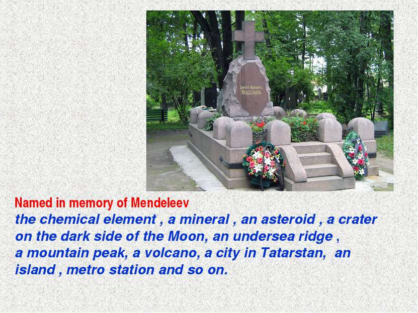 Named in memory of Mendeleev the chemical element , a mineral , an asteroid ,...
