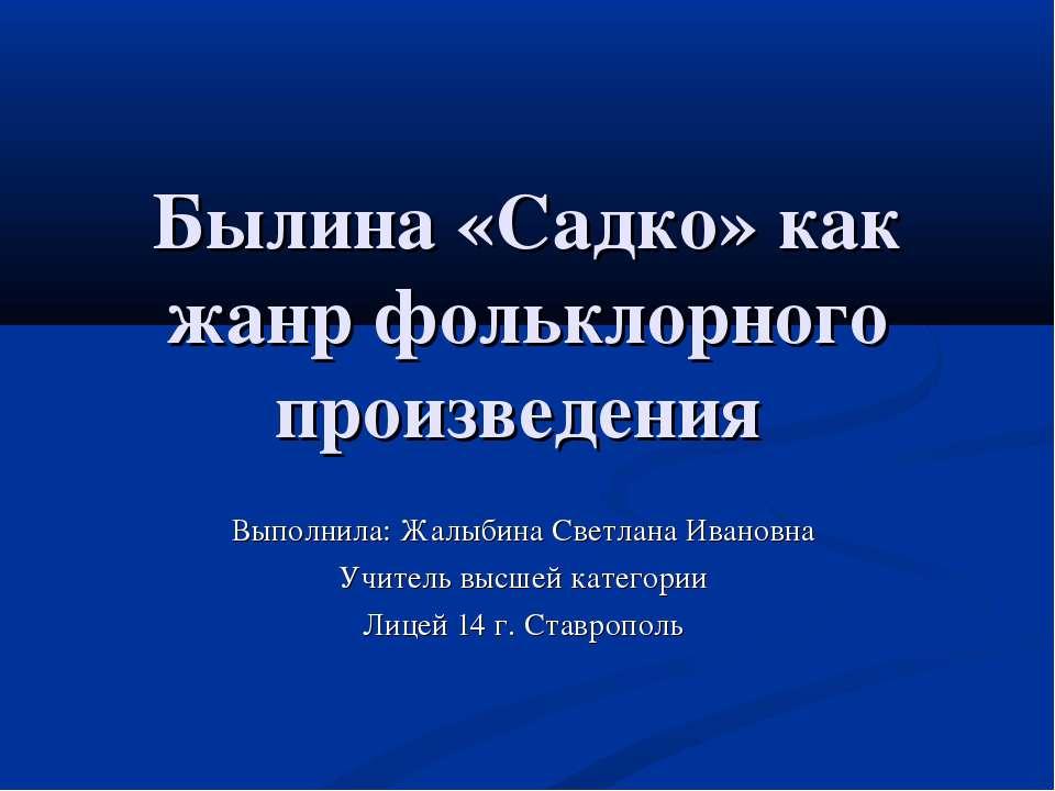 Былина «Садко» как жанр фольклорного произведения Выполнила: Жалыбина Светлан...