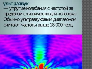 ультразвук — упругие колебания с частотой за пределом слышимости для человека...