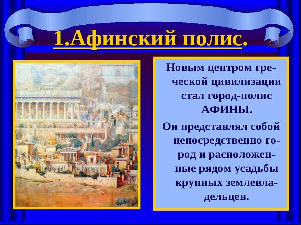 1.Афинский полис. Новым центром гре-ческой цивилизации стал город-полис АФИНЫ...