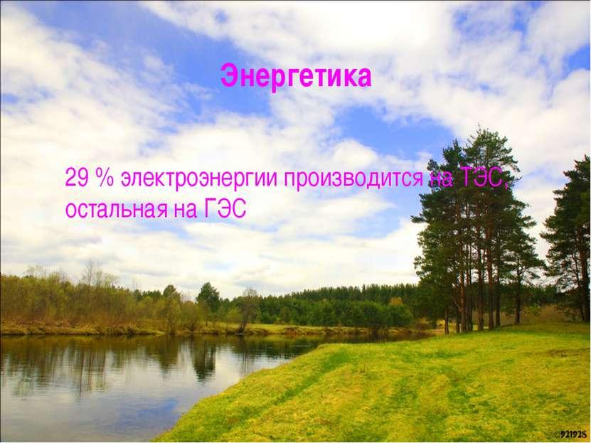 Энергетика 29% электроэнергии производится на ТЭС, остальная на ГЭС