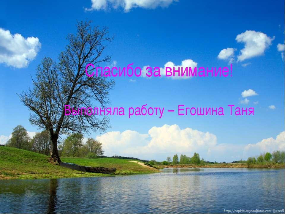 Спасибо за внимание! Выполняла работу – Егошина Таня
