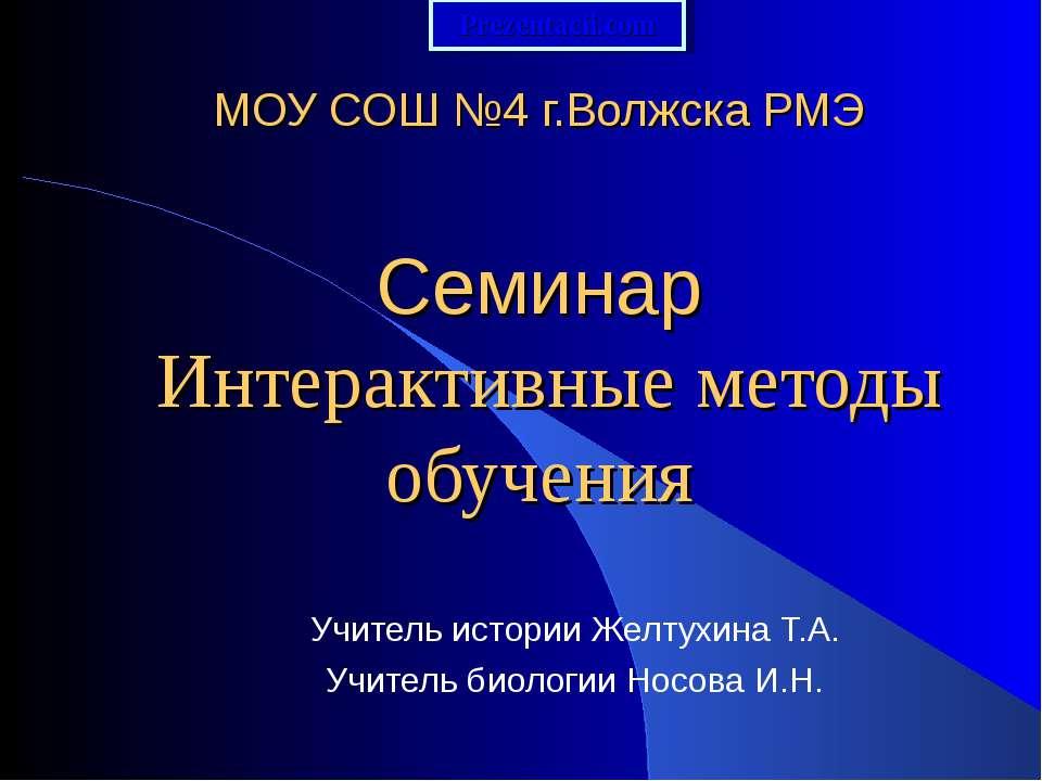 МОУ СОШ №4 г.Волжска РМЭ Семинар Интерактивные методы обучения Учитель истори...
