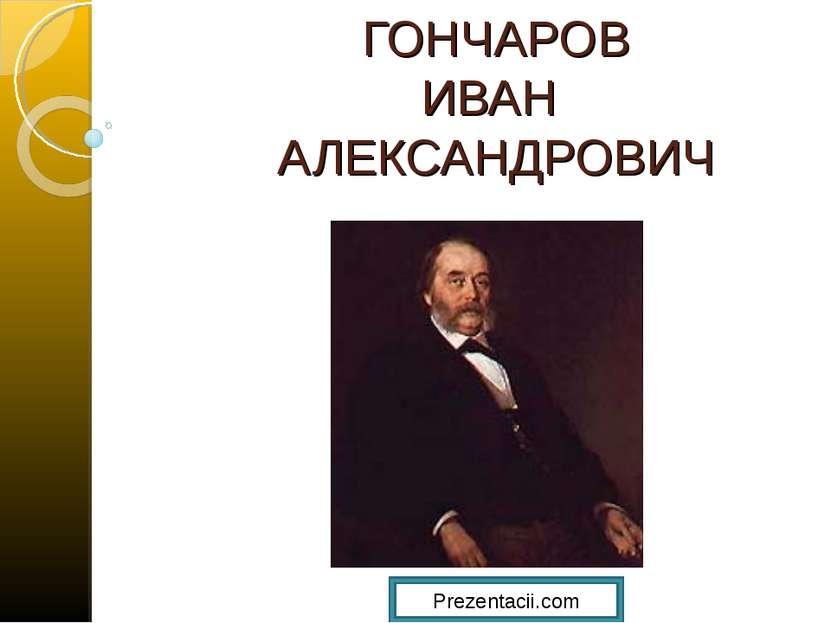 ГОНЧАРОВ ИВАН АЛЕКСАНДРОВИЧ Prezentacii.com