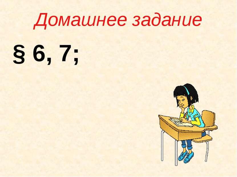 Домашнее задание § 6, 7;