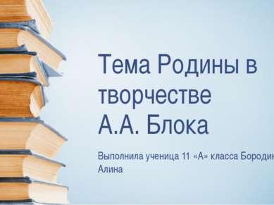 Тема Родины в творчестве А.А. Блока Выполнила ученица 11 «А» класса Бородина ...