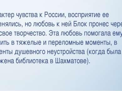 Характер чувства к России, восприятие ее изменялись, но любовь к ней Блок про...