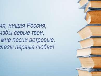Россия, нищая Россия, Мне избы серые твои, Твои мне песни ветровые, Как слезы...