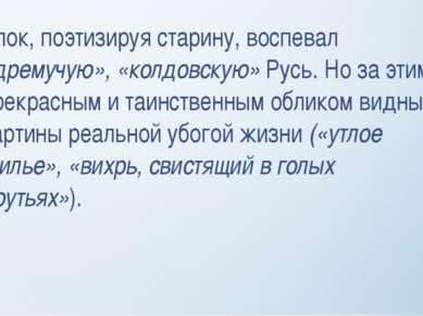 Блок, поэтизируя старину, воспевал «дремучую», «колдовскую» Русь. Но за этим ...