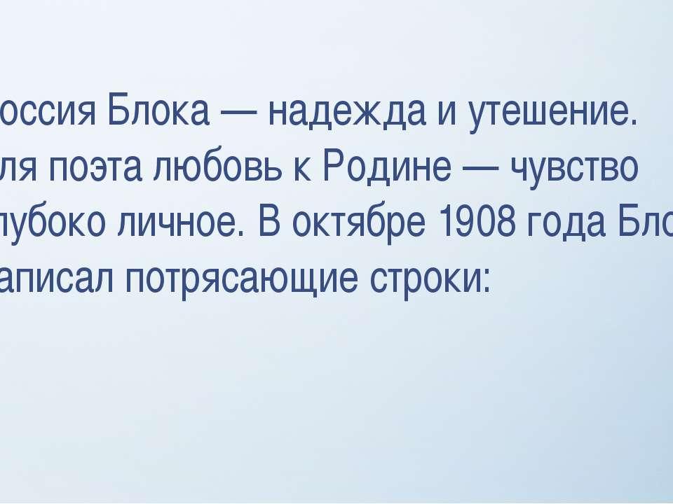 Россия Блока — надежда и утешение. для поэта любовь к Родине — чувство глубок...