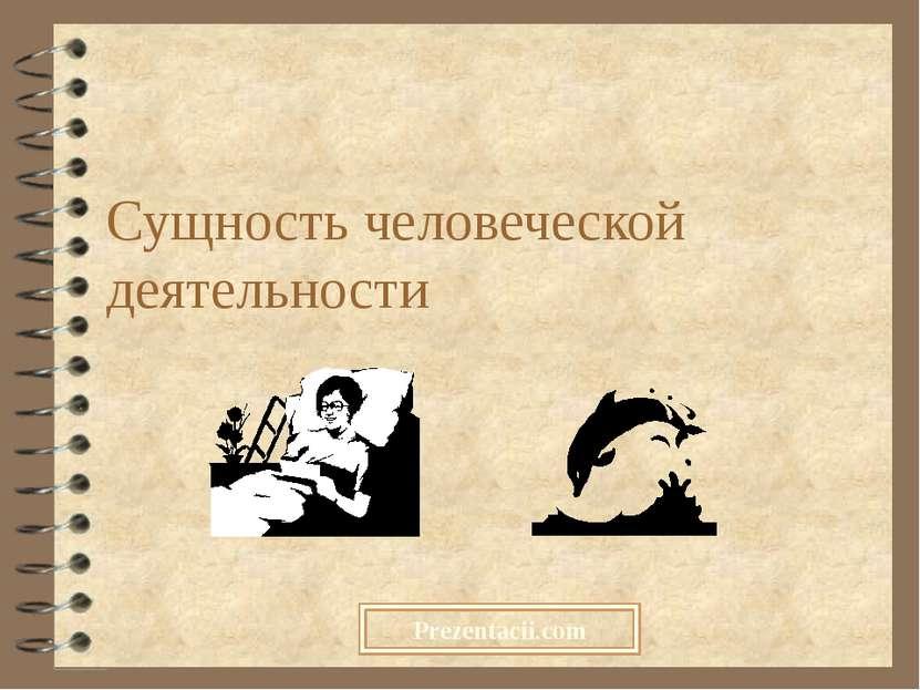 Сущность человеческой деятельности Prezentacii.com