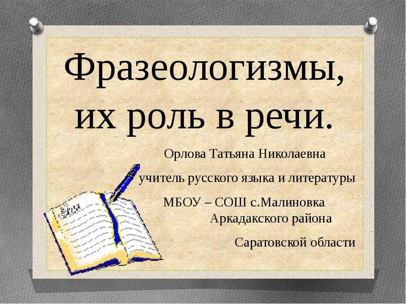 Фразеологизмы, их роль в речи. Орлова Татьяна Николаевна учитель русского язы...