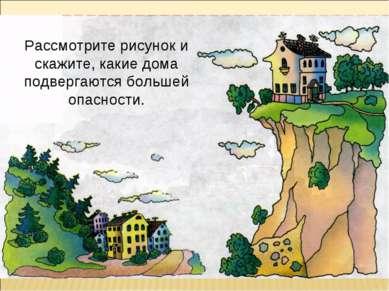Рассмотрите рисунок и скажите, какие дома подвергаются большей опасности.