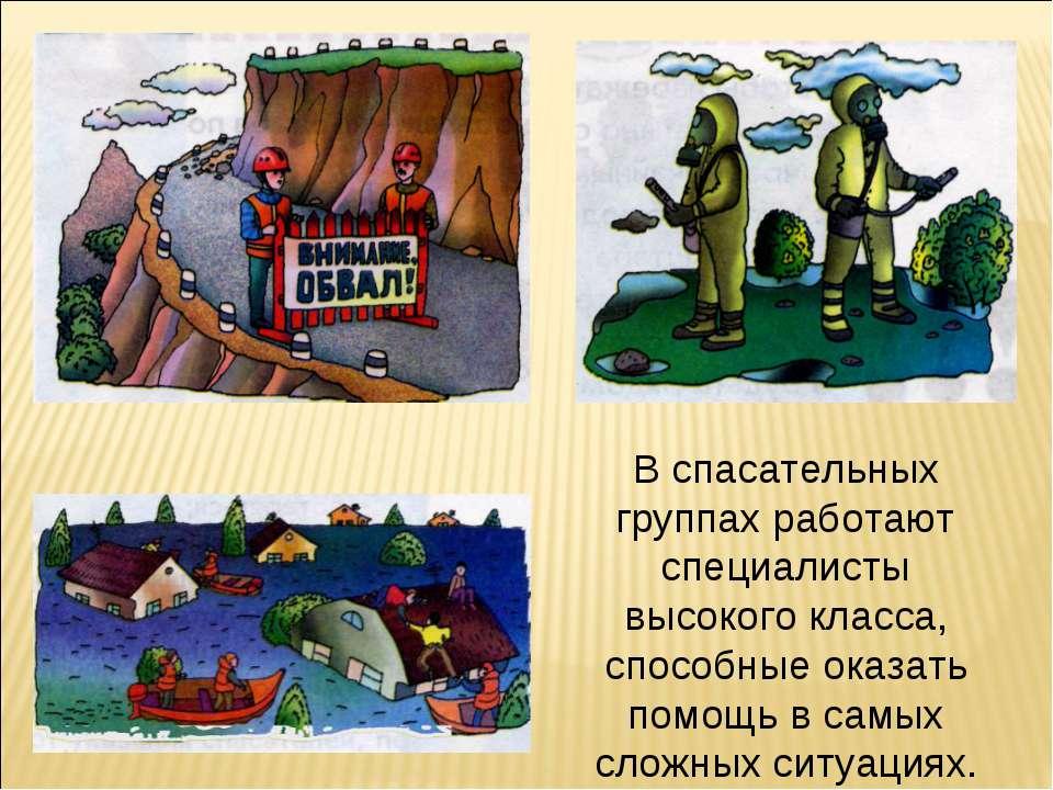В спасательных группах работают специалисты высокого класса, способные оказат...