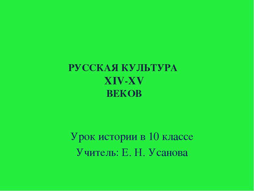 РУССКАЯ КУЛЬТУРА XIV-XV ВЕКОВ Урок истории в 10 классе Учитель: Е. Н. Усанова