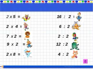 х 5 = 10 16 : 2 = 8 2 х 4 = 8 6 : 2 = 3 7 х 2 = 14 2 : 2 = 1 9 х 2 = 18 12 : ...