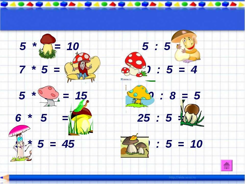 5 * 2 = 10 5 : 5 = 1 7 * 5 = 35 20 : 5 = 4 5 * 3 = 15 40 : 8 = 5 6 * 5 = 30 2...