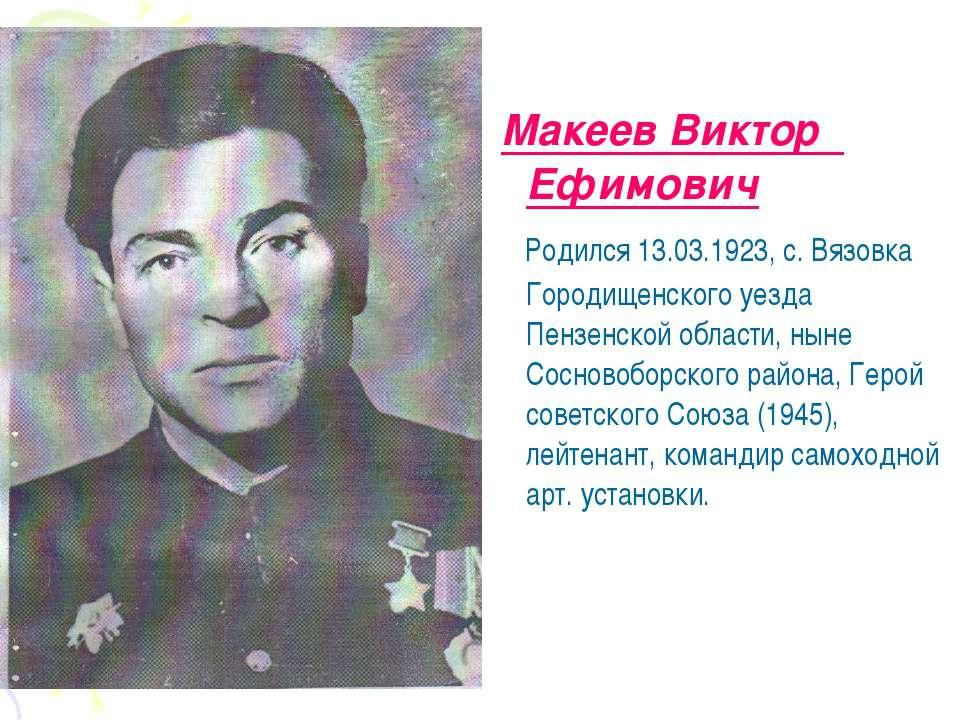 Макеев Виктор Ефимович Родился 13.03.1923, с. Вязовка Городищенского уезда Пе...