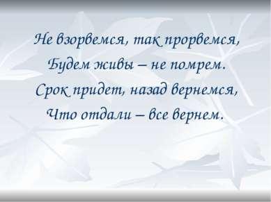 Не взорвемся, так прорвемся, Будем живы – не помрем. Срок придет, назад верне...