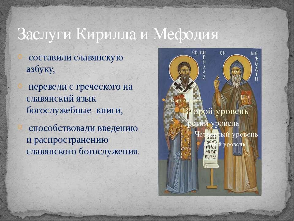 Заслуги Кирилла и Мефодия составили славянскую азбуку, перевели с греческого ...