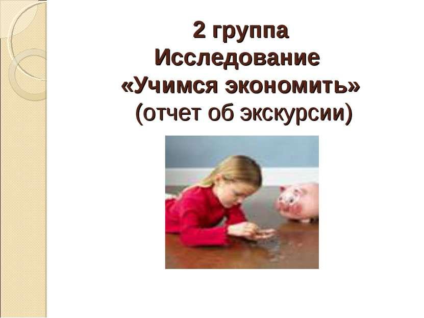 2 группа Исследование «Учимся экономить» (отчет об экскурсии)