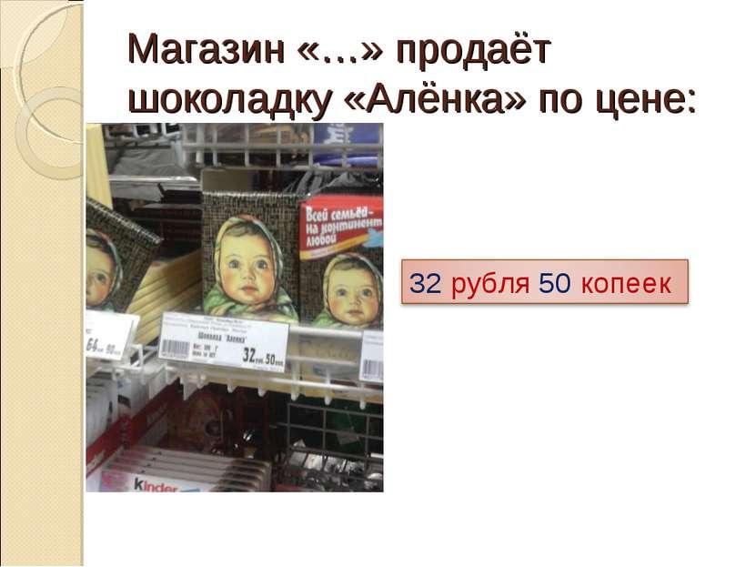 Магазин «…» продаёт шоколадку «Алёнка» по цене: