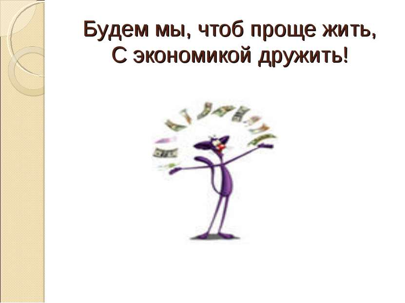 Будем мы, чтоб проще жить, С экономикой дружить!