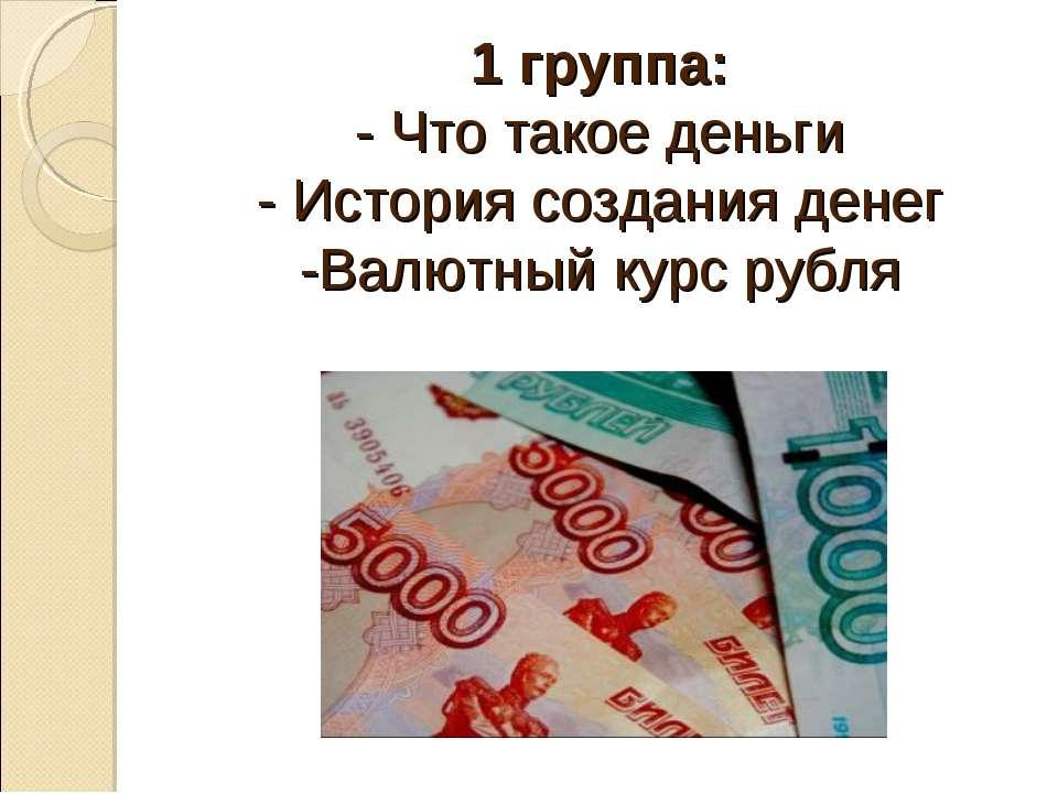 1 группа: - Что такое деньги - История создания денег -Валютный курс рубля