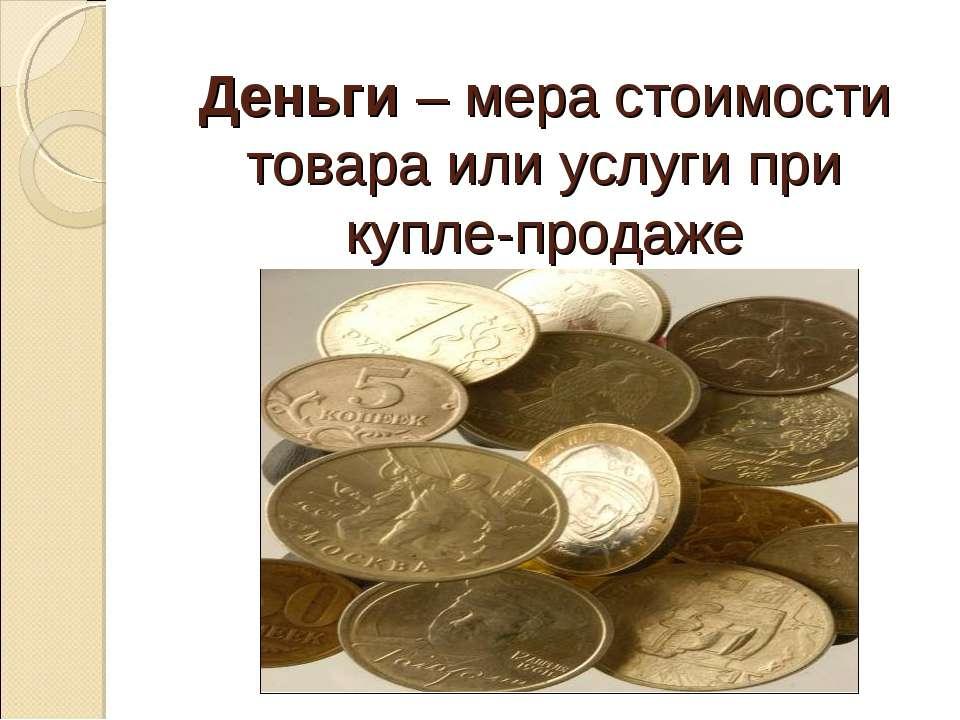 Деньги – мера стоимости товара или услуги при купле-продаже