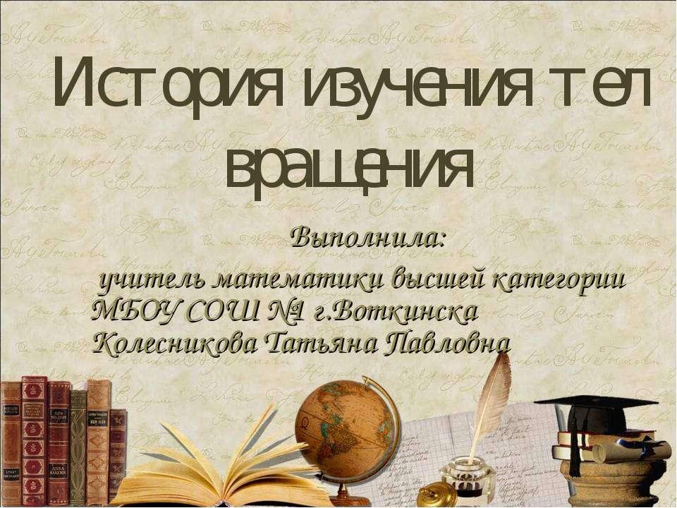 История изучения тел вращения Выполнила: учитель математики высшей категории ...