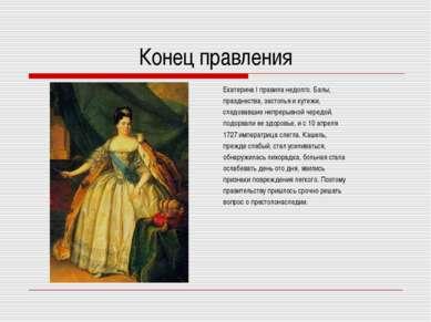 Конец правления Екатерина I правила недолго. Балы, празднества, застолья и ку...