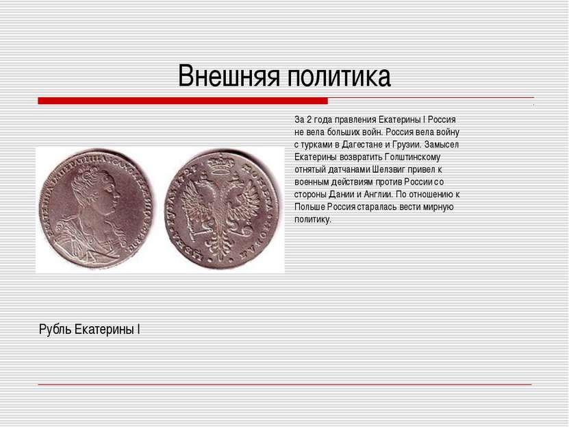 Внешняя политика За 2 года правления Екатерины I Россия не вела больших войн....