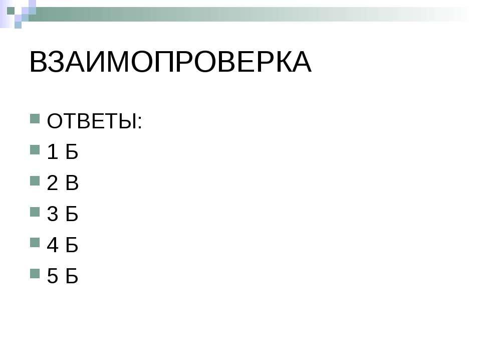 ВЗАИМОПРОВЕРКА ОТВЕТЫ: 1 Б 2 В 3 Б 4 Б 5 Б