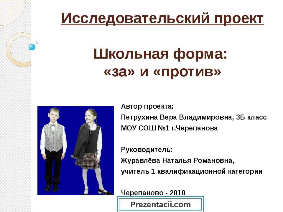 Исследовательский проект Школьная форма: «за» и «против» Автор проекта: Петру...