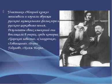 Участники «Могучей кучки» записывали и изучали образцы русского музыкального...
