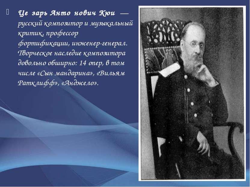 Це зарь Анто нович Кюи — русскийкомпозитори музыкальный критик, профессор ...