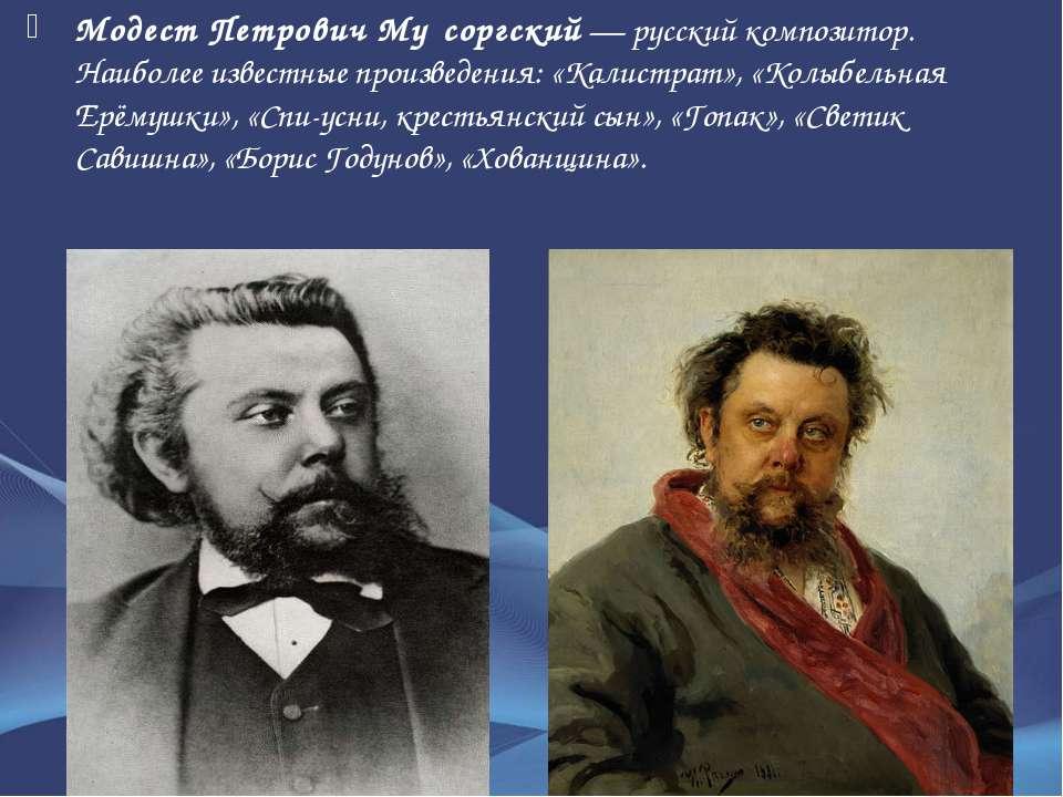 Модест Петрович Му соргский— русский композитор. Наиболее известные произвед...