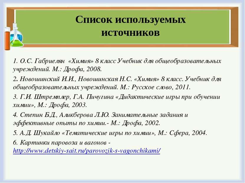 Список используемых источников 1. О.С. Габриелян «Химия» 8 класс Учебник для ...