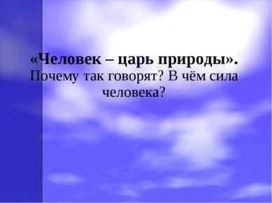 «Человек – царь природы». Почему так говорят? В чём сила человека?